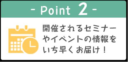 -Point 2- 開催されるセミナーやイベントの情報をいち早くお届け!